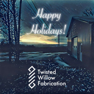 Happy Holidays from Twisted Willow Fabrication